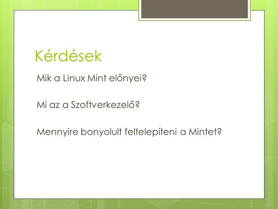 Kérdések Mik a Linux Mint előnyei? Mi az a Szoftverkezelő? Mennyire bonyolult feltelepíteni a Mintet?