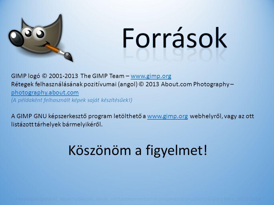 GIMP logó © 2001-2013 The GIMP Team – www.gimp.orgwww.gimp.org Rétegek felhasználásának pozitívumai (angol) © 2013 About.com Photography – photography.about.com photography.about.com (A példaként felhasznált képek saját készítésűek!) A GIMP GNU képszerkesztő program letölthető a www.gimp.org webhelyről, vagy az ott listázott tárhelyek bármelyikéről.www.gimp.org Fényképek (példák), képernyőképek, ábrák, mintadokumentum és prezentáció (+sablon) © Gera Imre, 2013-2014 Köszönöm a figyelmet!