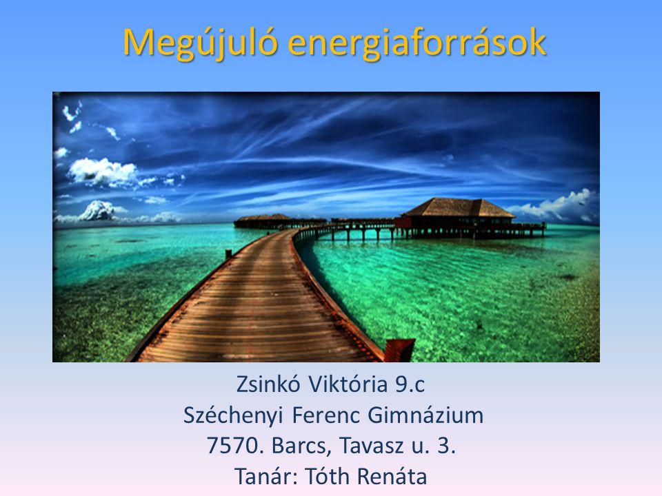 Megújuló energiaforrások Zsinkó Viktória 9.c Széchenyi Ferenc Gimnázium 7570. Barcs, Tavasz u. 3. Tanár: Tóth Renáta