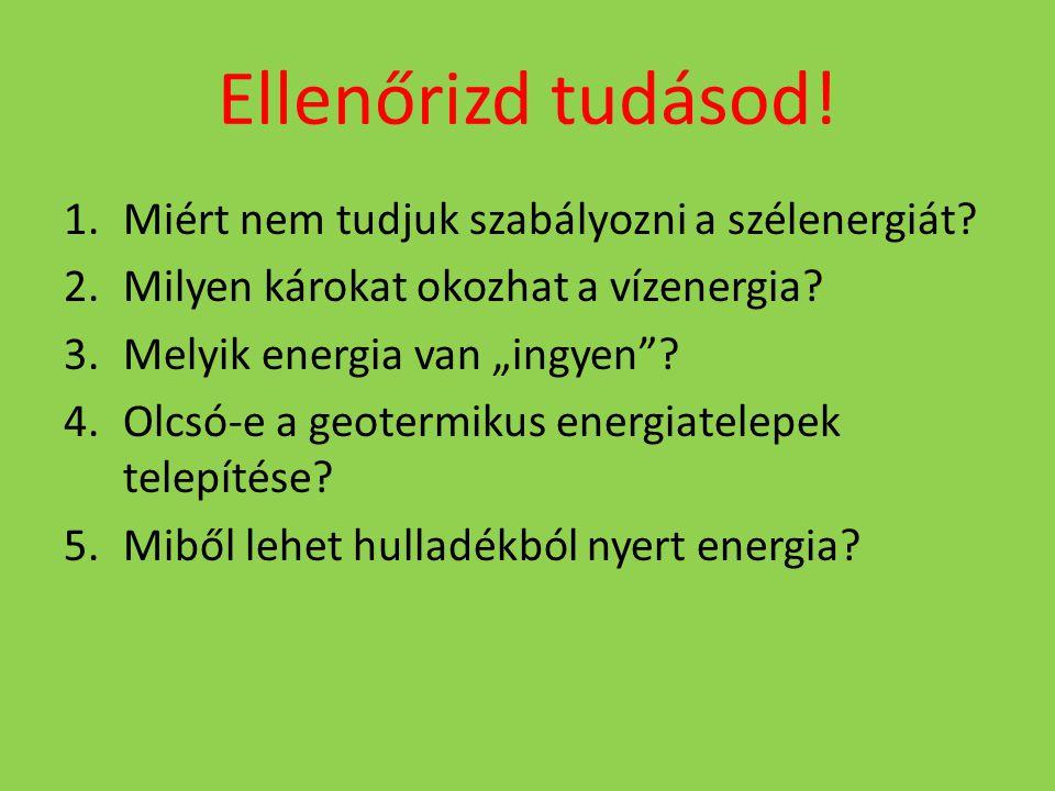 """Ellenőrizd tudásod! 1.Miért nem tudjuk szabályozni a szélenergiát? 2.Milyen károkat okozhat a vízenergia? 3.Melyik energia van """"ingyen""""? 4.Olcsó-e a g"""