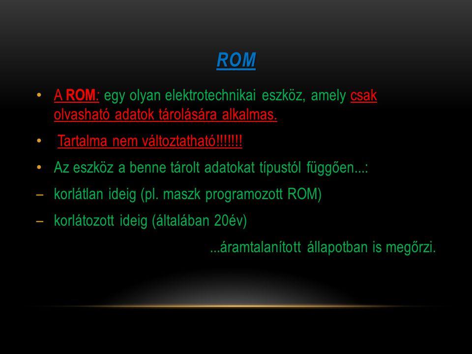 ROM A ROM : egy olyan elektrotechnikai eszköz, amely csak olvasható adatok tárolására alkalmas. Tartalma nem változtatható!!!!!!! Az eszköz a benne tá