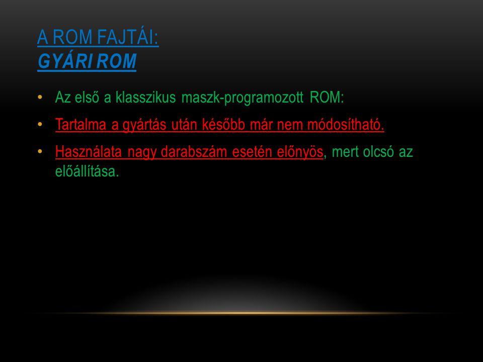 A ROM FAJTÁI: GYÁRI ROM Az első a klasszikus maszk-programozott ROM: Tartalma a gyártás után később már nem módosítható. Használata nagy darabszám ese