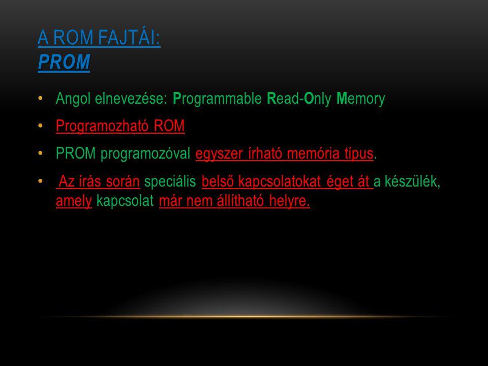 PROM A ROM FAJTÁI: PROM Angol elnevezése: P rogrammable R ead- O nly M emory Programozható ROM PROM programozóval egyszer írható memória típus. Az írá