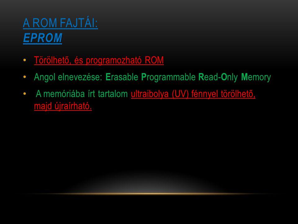 EPROM A ROM FAJTÁI: EPROM Törölhető, és programozható ROM Angol elnevezése: E rasable P rogrammable R ead- O nly M emory A memóriába írt tartalom ultr