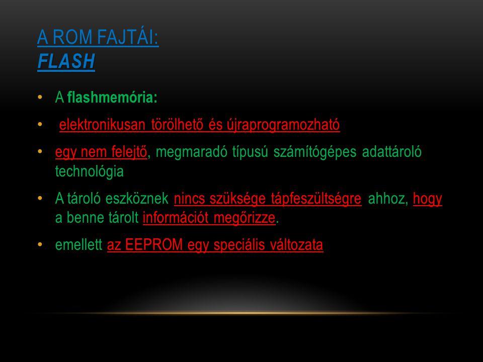 FLASH A ROM FAJTÁI: FLASH A flashmemória: elektronikusan törölhető és újraprogramozható egy nem felejtő, megmaradó típusú számítógépes adattároló tech
