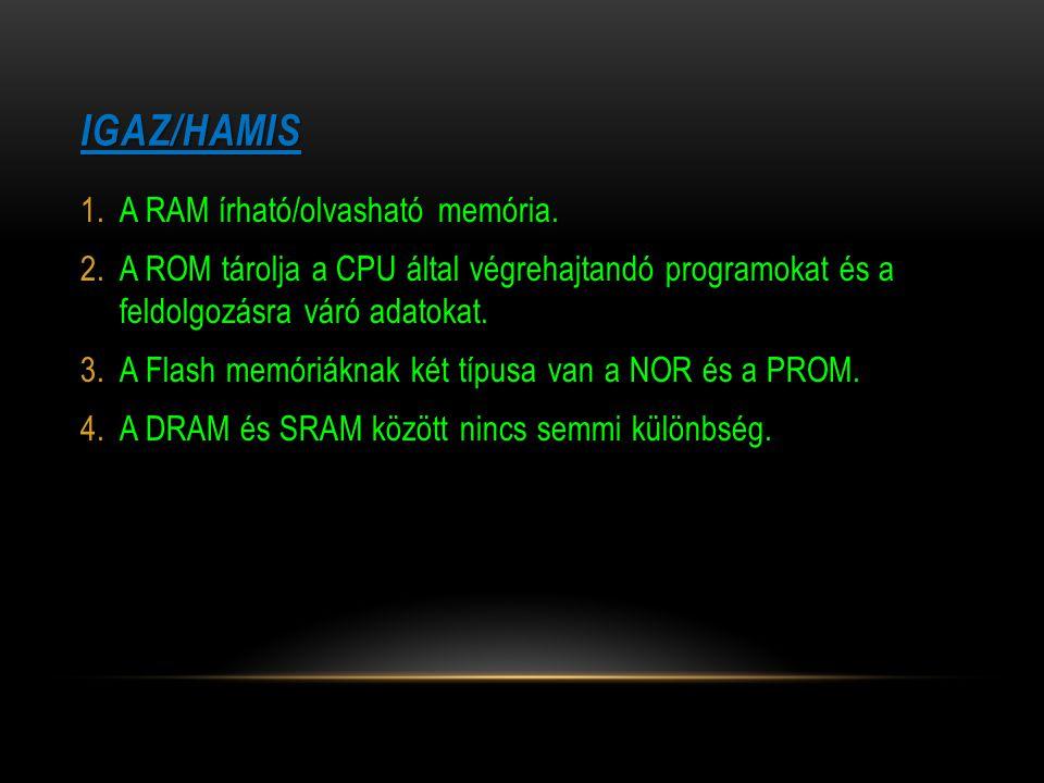 IGAZ/HAMIS 1.A RAM írható/olvasható memória. 2.A ROM tárolja a CPU által végrehajtandó programokat és a feldolgozásra váró adatokat. 3.A Flash memóriá