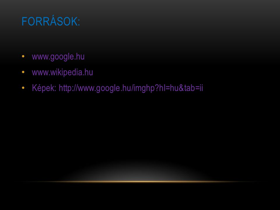 FORRÁSOK: www.google.hu www.wikipedia.hu Képek: http://www.google.hu/imghp?hl=hu&tab=ii