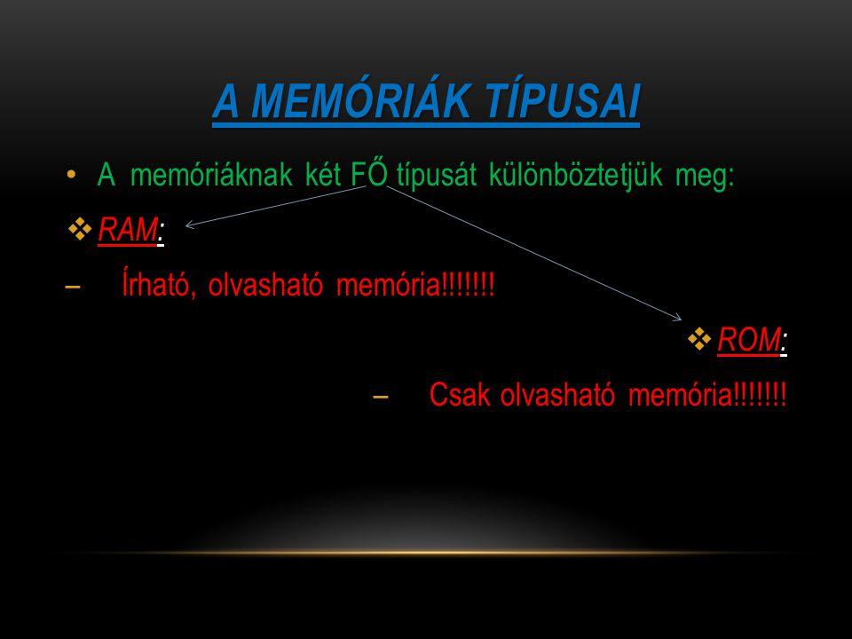 A MEMÓRIÁK TÍPUSAI A memóriáknak két FŐ típusát különböztetjük meg:  RAM: – Írható, olvasható memória!!!!!!!  ROM: – Csak olvasható memória!!!!!!!