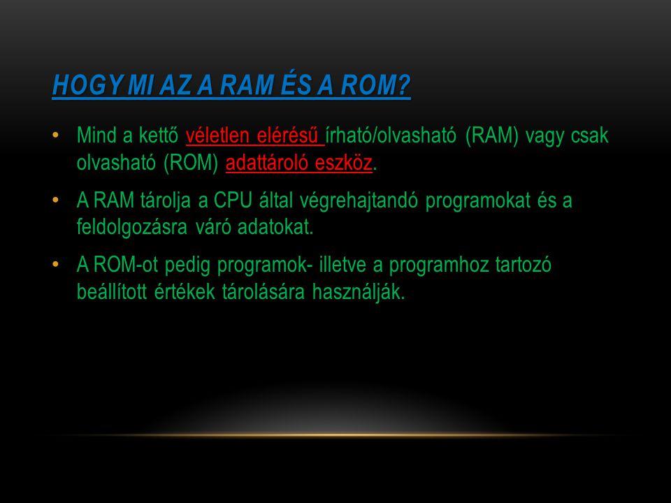 HOGY MI AZ A RAM ÉS A ROM? Mind a kettő véletlen elérésű írható/olvasható (RAM) vagy csak olvasható (ROM) adattároló eszköz. A RAM tárolja a CPU által