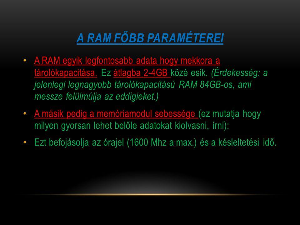 A RAM FŐBB PARAMÉTEREI A RAM egyik legfontosabb adata hogy mekkora a tárolókapacitása. Ez átlagba 2-4GB közé esik. (Érdekesség: a jelenlegi legnagyobb