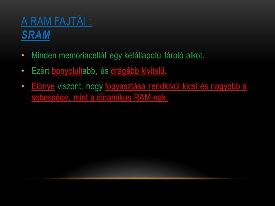 SRAM A RAM FAJTÁI : SRAM Minden memóriacellát egy kétállapotú tároló alkot. Ezért bonyolultabb, és drágább kivitelű. Előnye viszont, hogy fogyasztása