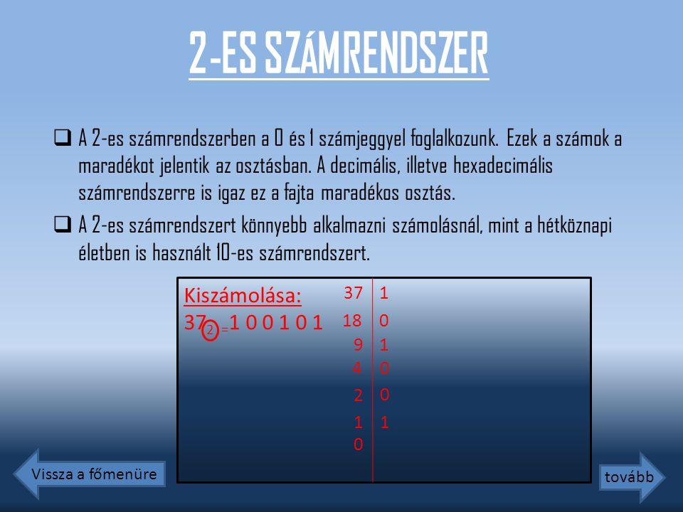 2-ES SZÁMRENDSZER  A 2-es számrendszerben a 0 és 1 számjeggyel foglalkozunk. Ezek a számok a maradékot jelentik az osztásban. A decimális, illetve he