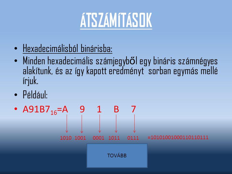 ÁTSZÁMÍTÁSOK Binárisból decimálisba: Átváltáskor az együtthatókkal (0,1) szorozzuk az adott helyértékeket: 11001100 2 =1*2 7 +1*2 6 +0*2 5 +0*2 4 +1*2 3 +1*2 2 +0*2 1 +0*2 0 = =128+64+0+0+8+4+0+0 = 204 10 TOVÁBB