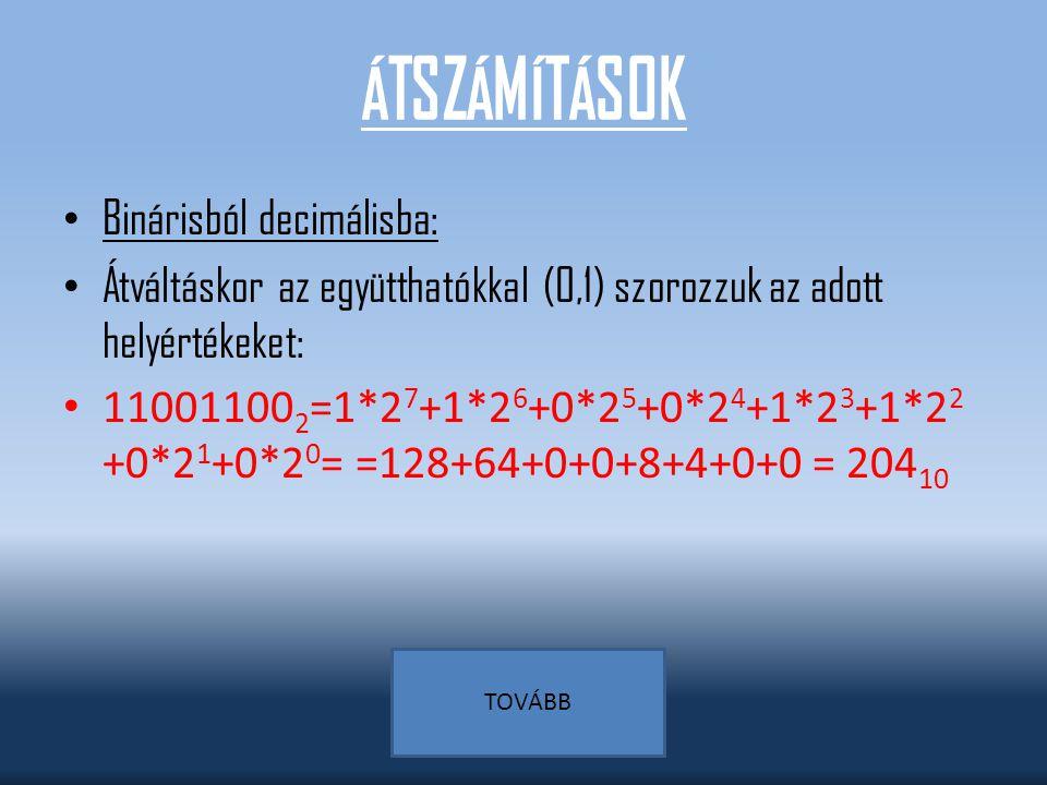 ÁTSZÁMÍTÁSOK Binárisból decimálisba: Átváltáskor az együtthatókkal (0,1) szorozzuk az adott helyértékeket: 11001100 2 =1*2 7 +1*2 6 +0*2 5 +0*2 4 +1*2