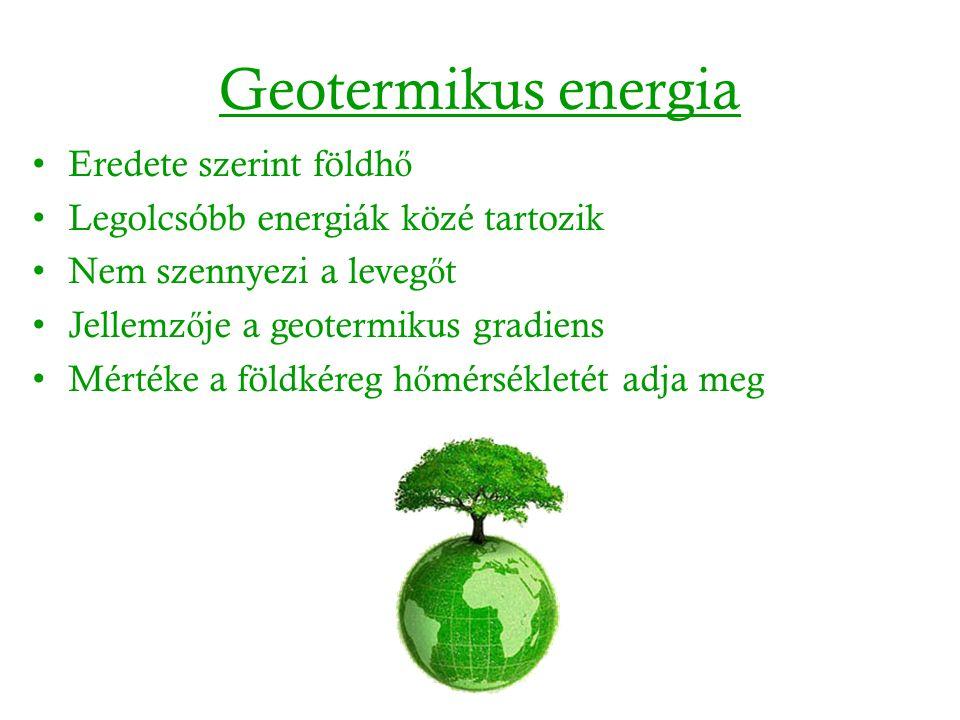 Geotermikus energia Eredete szerint földh ő Legolcsóbb energiák közé tartozik Nem szennyezi a leveg ő t Jellemz ő je a geotermikus gradiens Mértéke a földkéreg h ő mérsékletét adja meg
