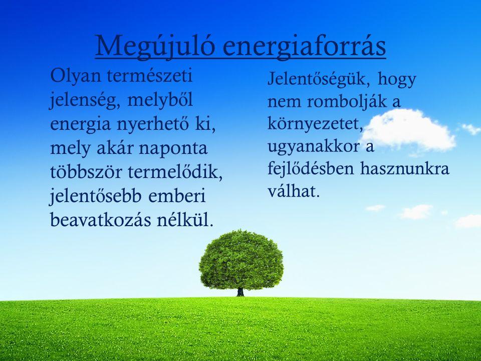 Megújuló energiaforrás Olyan természeti jelenség, melyb ő l energia nyerhet ő ki, mely akár naponta többször termel ő dik, jelent ő sebb emberi beavat