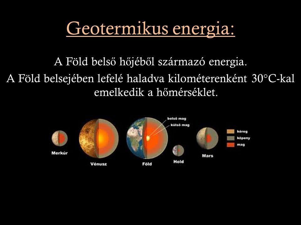 Geotermikus energia: A Föld bels ő h ő jéb ő l származó energia. A Föld belsejében lefelé haladva kilométerenként 30°C-kal emelkedik a h ő mérséklet.