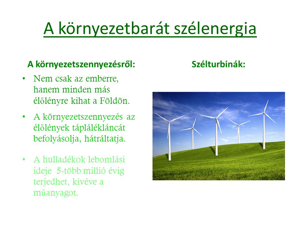 A környezetbarát szélenergia A környezetszennyezésről: Nem csak az emberre, hanem minden más él ő lényre kihat a Földön. A környezetszennyezés az él ő