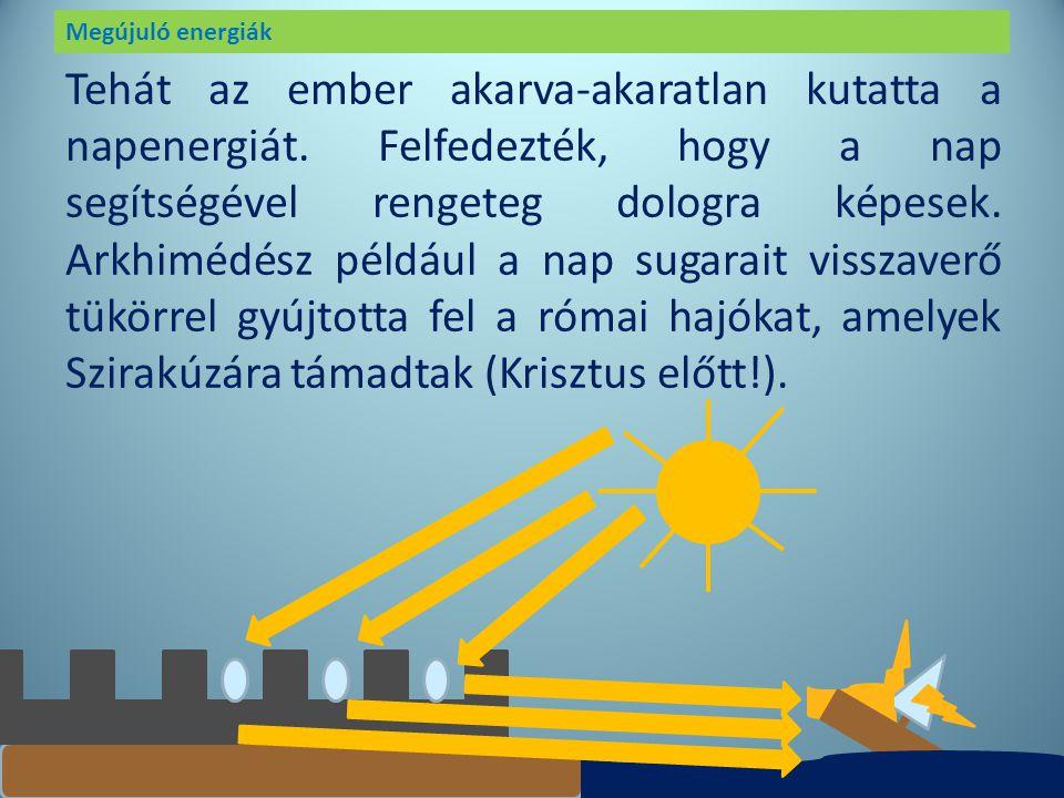 Megújuló energiák Az ember már régen felfedezte, hogy milyen fontos neki a nap. Ez adott meleget, az időszámítás nagy része is a nap köré formálódott.