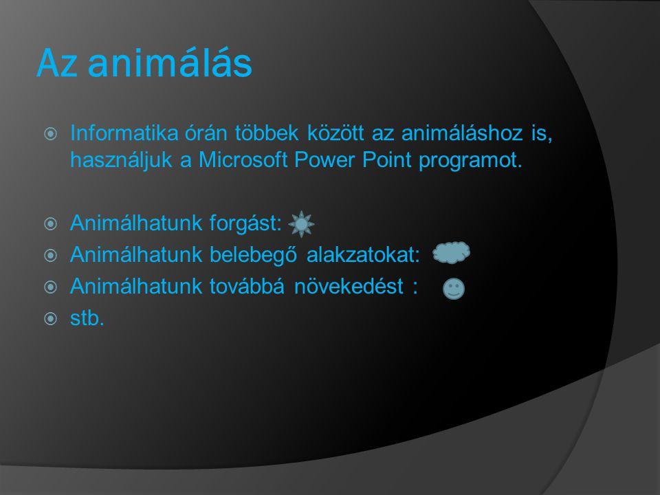 Az animálás  Informatika órán többek között az animáláshoz is, használjuk a Microsoft Power Point programot.  Animálhatunk forgást:  Animálhatunk b