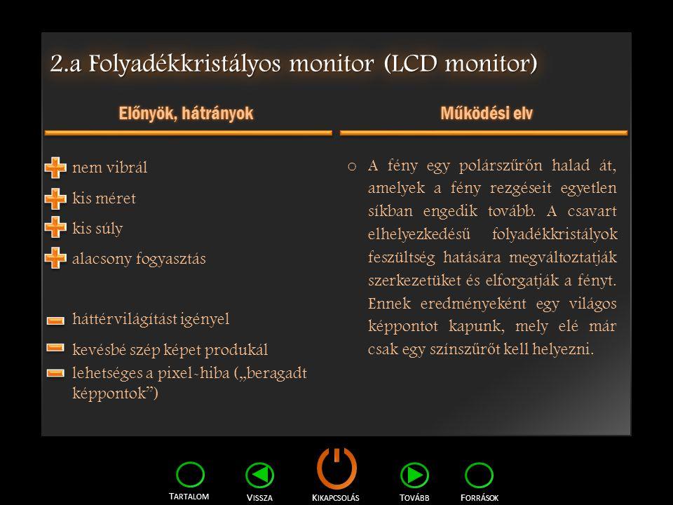 K IKAPCSOLÁS T ARTALOM F ORRÁSOK V ISSZA T OVÁBB 2.a Folyadékkristályos monitor (LCD monitor) Előnyök, hátrányok Működési elv nem vibrál kis méret kis