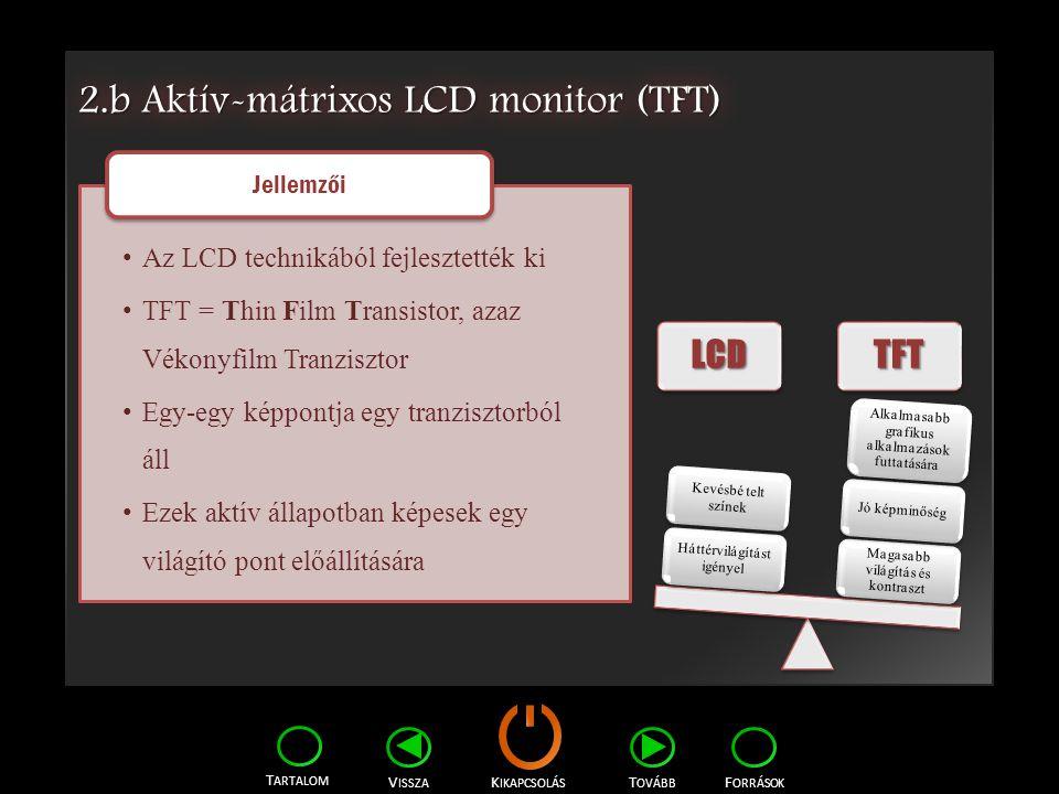 K IKAPCSOLÁS T ARTALOM F ORRÁSOK V ISSZA T OVÁBB 2.b Aktív-mátrixos LCD monitor (TFT) LCDLCDTFTTFT Magasabb világítás és kontraszt Jó képminőség Alkal