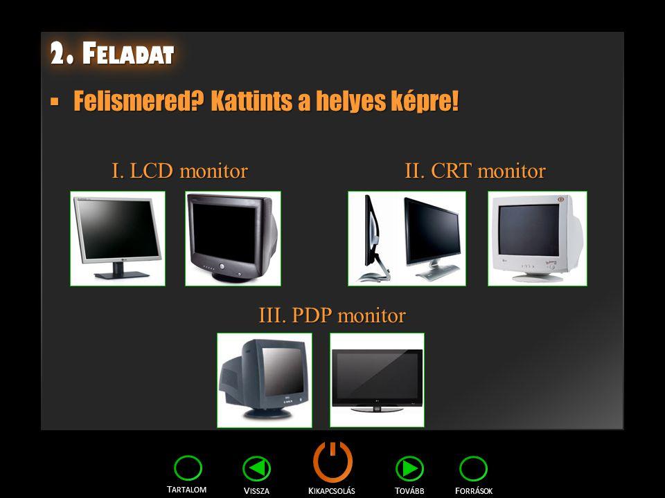 K IKAPCSOLÁS T ARTALOM F ORRÁSOK V ISSZA T OVÁBB 2. F ELADAT  Felismered? Kattints a helyes képre! I. LCD monitor II. CRT monitor I. LCD monitor II.