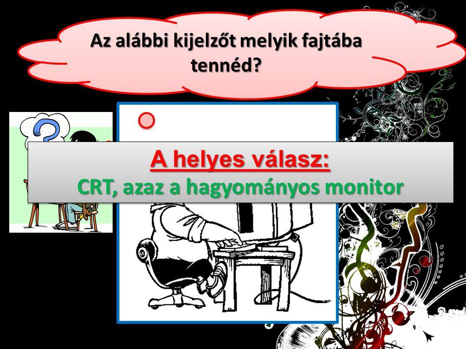 Az alábbi kijelzőt melyik fajtába tennéd? A helyes válasz: CRT, azaz a hagyományos monitor A helyes válasz: CRT, azaz a hagyományos monitor