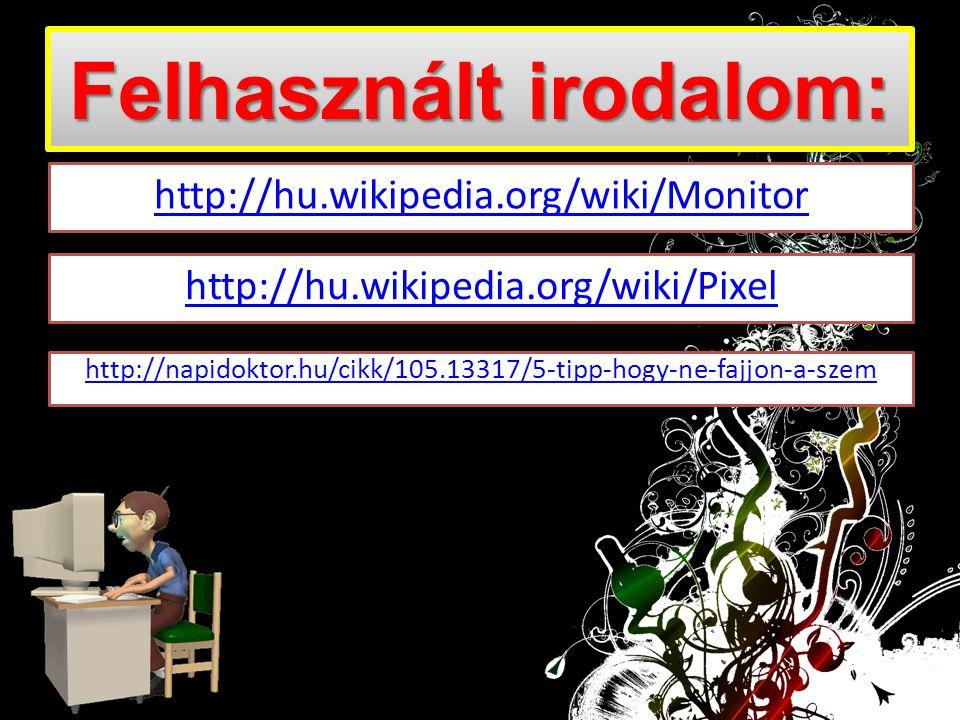 Felhasznált irodalom: http://hu.wikipedia.org/wiki/Monitor http://hu.wikipedia.org/wiki/Pixel http://napidoktor.hu/cikk/105.13317/5-tipp-hogy-ne-fajjo