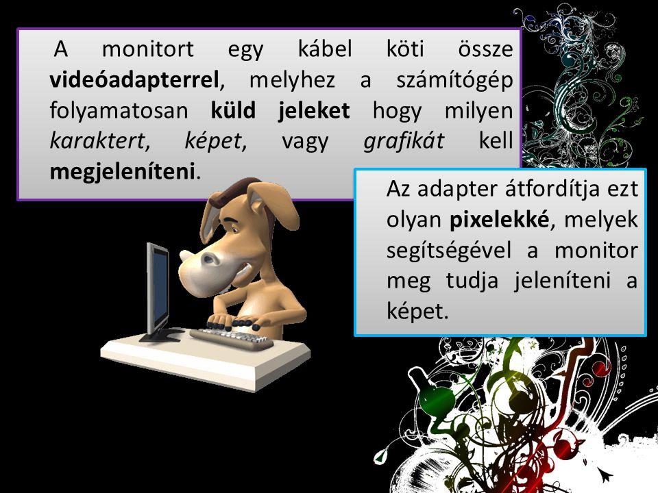 A monitort egy kábel köti össze videóadapterrel, melyhez a számítógép folyamatosan küld jeleket hogy milyen karaktert, képet, vagy grafikát kell megje
