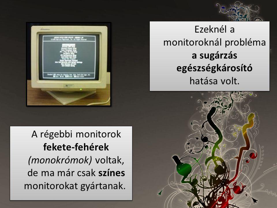 A régebbi monitorok fekete-fehérek (monokrómok) voltak, de ma már csak színes monitorokat gyártanak. Ezeknél a monitoroknál probléma a sugárzás egészs