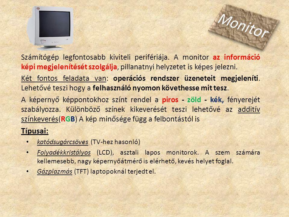 Számítógép legfontosabb kiviteli perifériája. A monitor az információ képi megjelenítését szolgálja, pillanatnyi helyzetet is képes jelezni. Két fonto