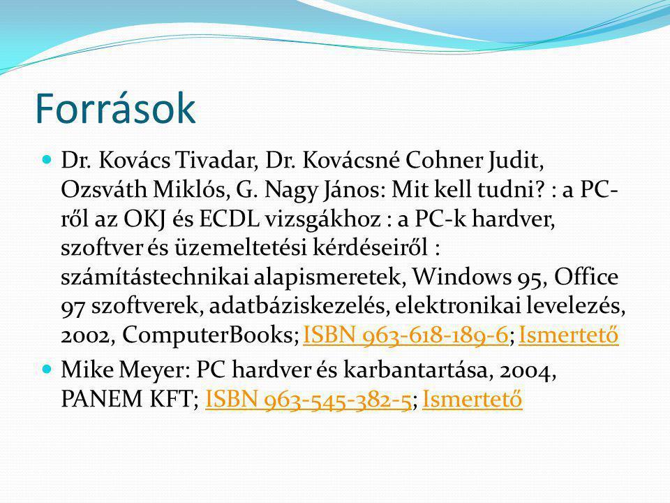Források Dr. Kovács Tivadar, Dr. Kovácsné Cohner Judit, Ozsváth Miklós, G. Nagy János: Mit kell tudni? : a PC- ről az OKJ és ECDL vizsgákhoz : a PC-k