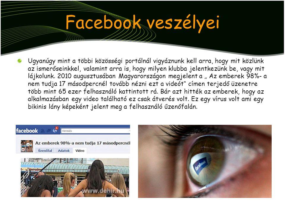 Facebook veszélyei Ugyanúgy mint a többi közösségi portálnál vigyáznunk kell arra, hogy mit közlünk az ismerőseinkkel, valamint arra is, hogy milyen k