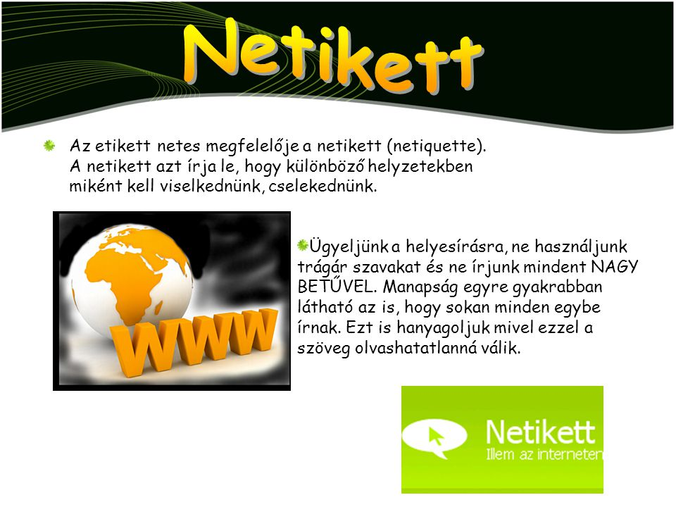 Az etikett netes megfelelője a netikett (netiquette). A netikett azt írja le, hogy különböző helyzetekben miként kell viselkednünk, cselekednünk. Ügye