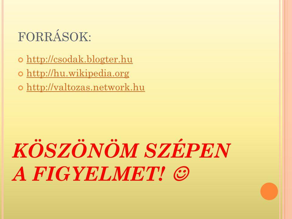FORRÁSOK: http://csodak.blogter.hu http://hu.wikipedia.org http://valtozas.network.hu KÖSZÖNÖM SZÉPEN A FIGYELMET!