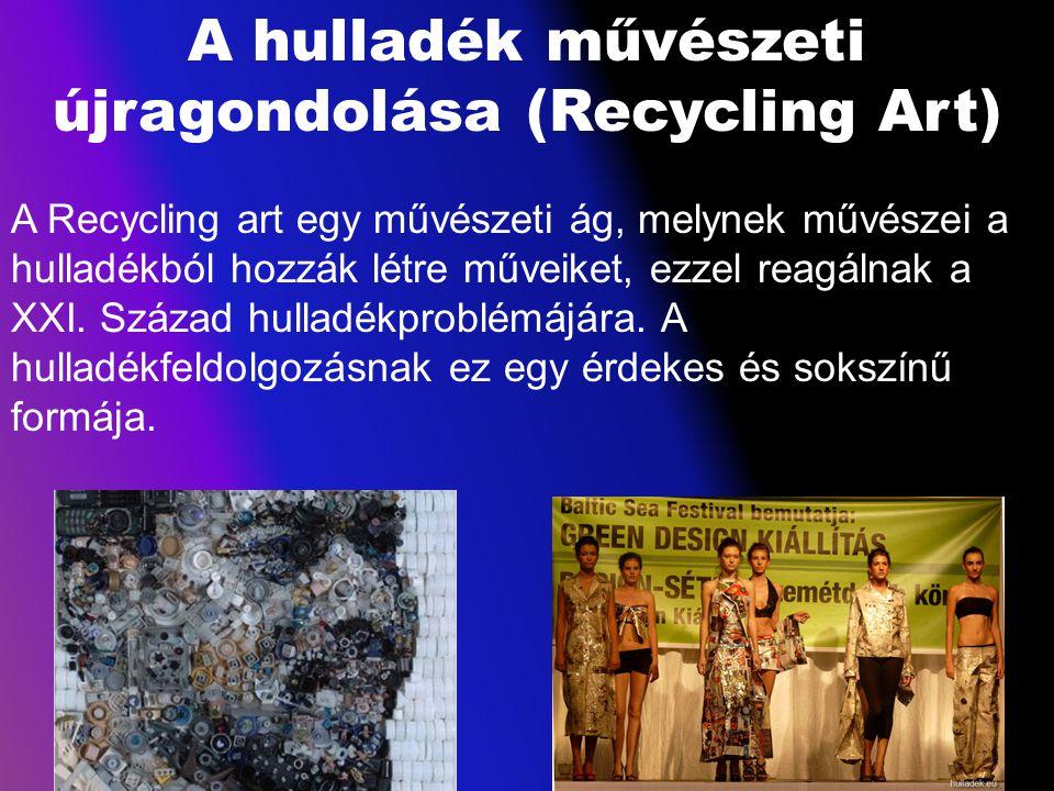 A hulladék művészeti újragondolása (Recycling Art) A Recycling art egy művészeti ág, melynek művészei a hulladékból hozzák létre műveiket, ezzel reagá