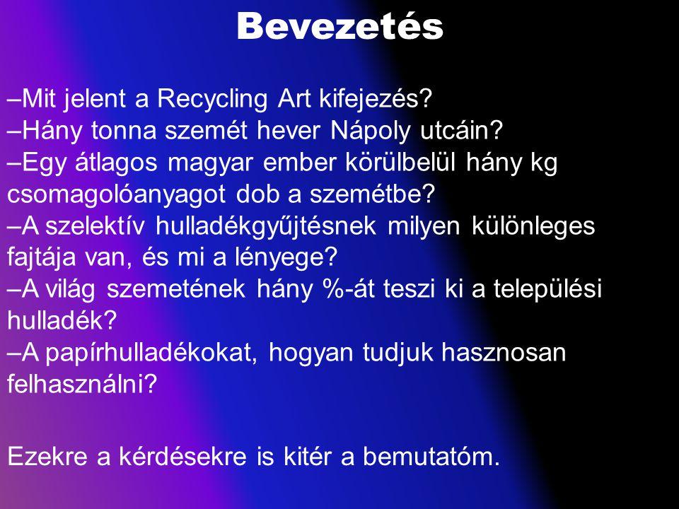 Bevezetés –Mit jelent a Recycling Art kifejezés? –Hány tonna szemét hever Nápoly utcáin? –Egy átlagos magyar ember körülbelül hány kg csomagolóanyagot