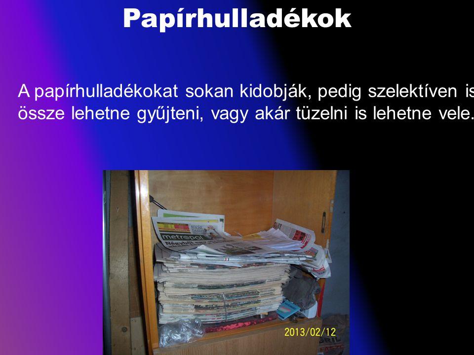 Papírhulladékok A papírhulladékokat sokan kidobják, pedig szelektíven is össze lehetne gyűjteni, vagy akár tüzelni is lehetne vele.