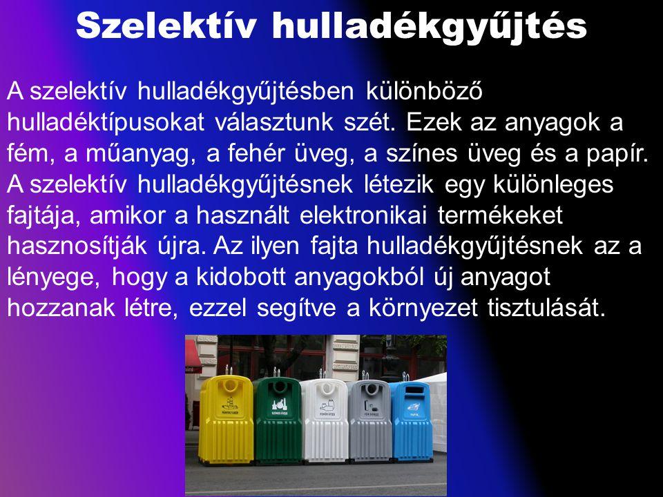 Szelektív hulladékgyűjtés A szelektív hulladékgyűjtésben különböző hulladéktípusokat választunk szét. Ezek az anyagok a fém, a műanyag, a fehér üveg,