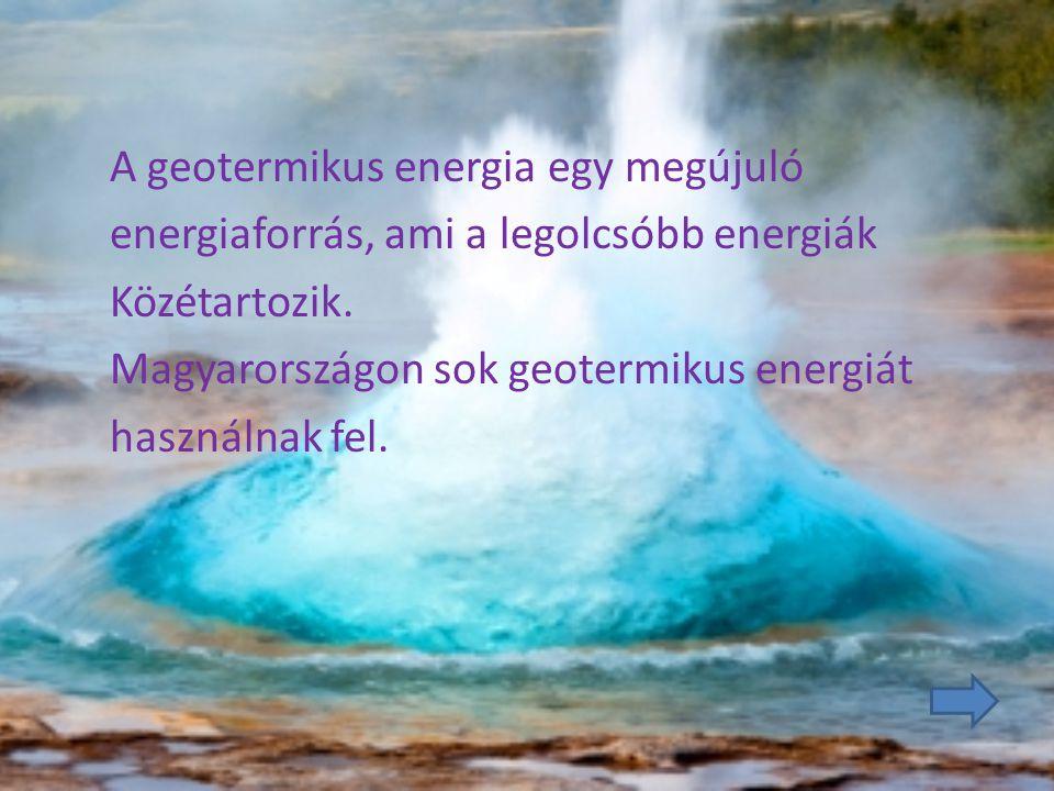 A geotermikus energia egy megújuló energiaforrás, ami a legolcsóbb energiák Közétartozik. Magyarországon sok geotermikus energiát használnak fel.