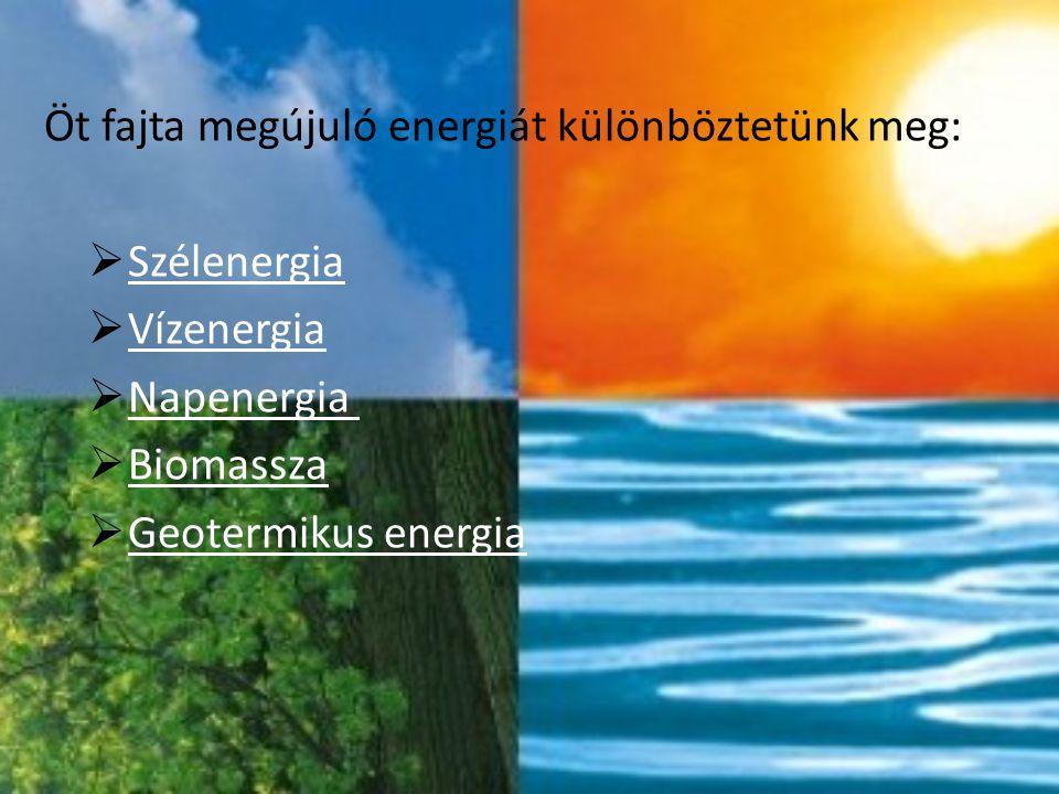Öt fajta megújuló energiát különböztetünk meg:  Szélenergia Szélenergia  Vízenergia Vízenergia  Napenergia Napenergia  Biomassza Biomassza  Geote
