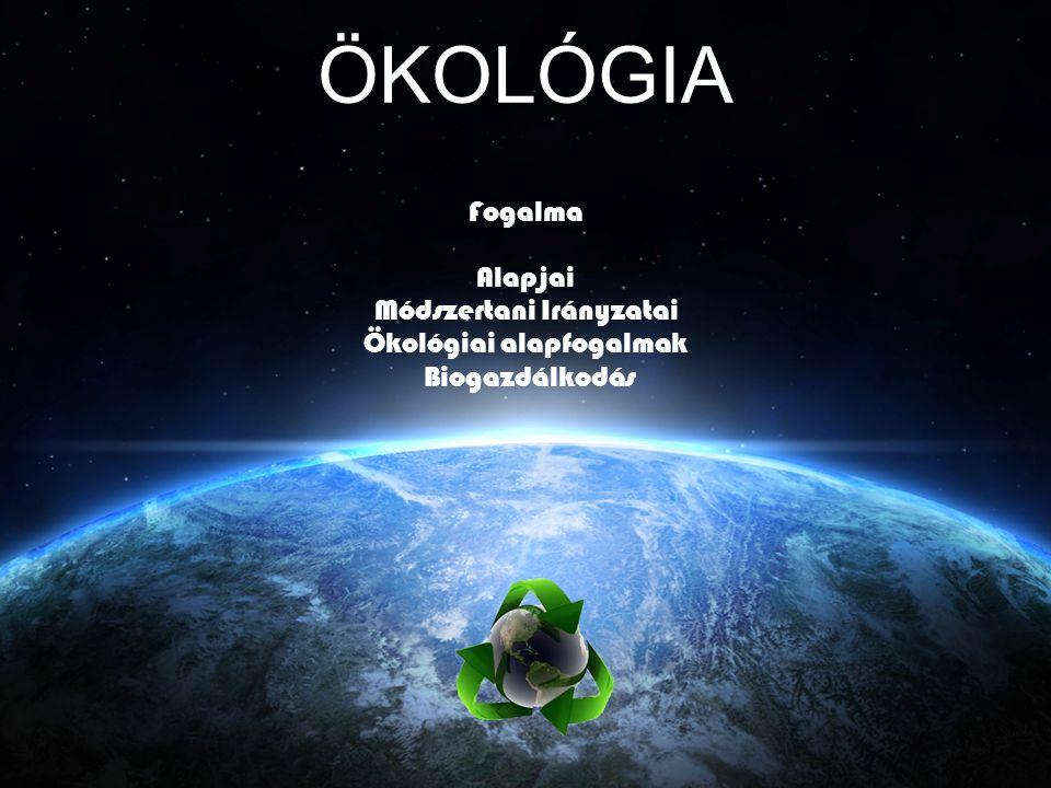 ÖKOLÓGIA Fogalma Alapjai Módszertani Irányzatai Ökológiai alapfogalmak Biogazdálkodás
