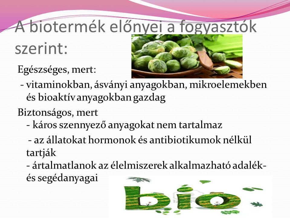 A biotermék előnyei a fogyasztók szerint: Egészséges, mert: - vitaminokban, ásványi anyagokban, mikroelemekben és bioaktív anyagokban gazdag Biztonság