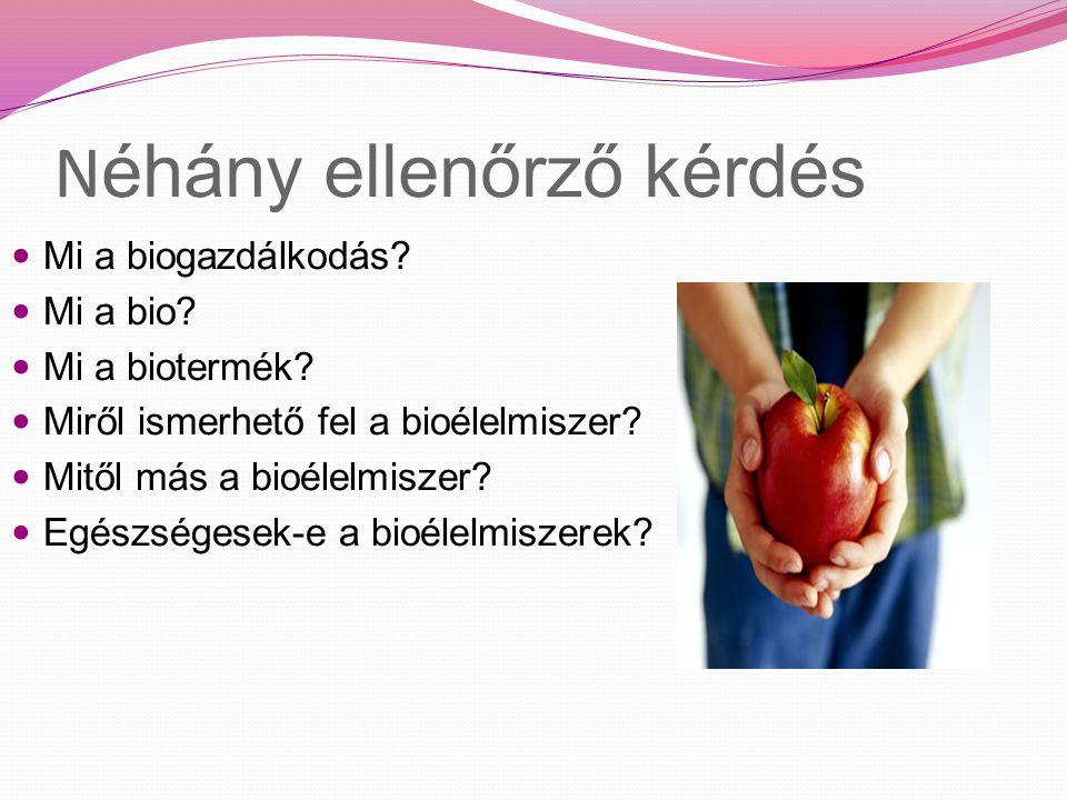 N éhány ellenőrző kérdés Mi a biogazdálkodás? Mi a bio? Mi a biotermék? Miről ismerhető fel a bioélelmiszer? Mitől más a bioélelmiszer? Egészségesek-e