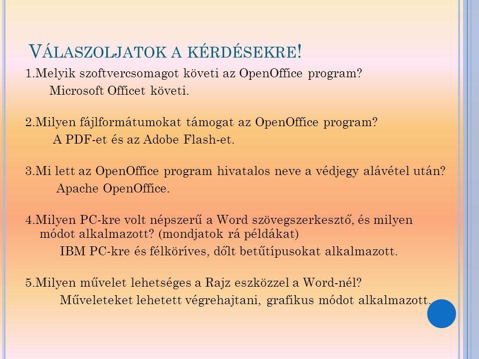 V ÁLASZOLJATOK A KÉRDÉSEKRE ! 1.Melyik szoftvercsomagot követi az OpenOffice program? Microsoft Officet követi. 2.Milyen fájlformátumokat támogat az O