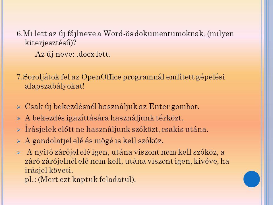 6.Mi lett az új fájlneve a Word-ös dokumentumoknak, (milyen kiterjesztésű)? Az új neve:.docx lett. 7.Soroljátok fel az OpenOffice programnál említett