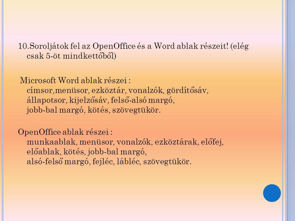 10.Soroljátok fel az OpenOffice és a Word ablak részeit! (elég csak 5-öt mindkettőből) Microsoft Word ablak részei : címsor,menüsor, ezköztár, vonalzó
