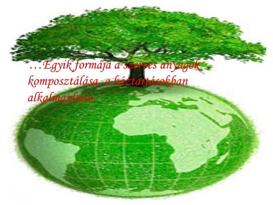 …Egyik formája a szerves anyagok komposztálása, a háztartásokban alkalmazható.