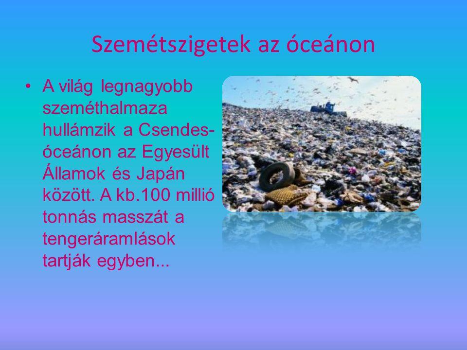 Szemétszigetek az óceánon A világ legnagyobb szeméthalmaza hullámzik a Csendes- óceánon az Egyesült Államok és Japán között. A kb.100 millió tonnás ma